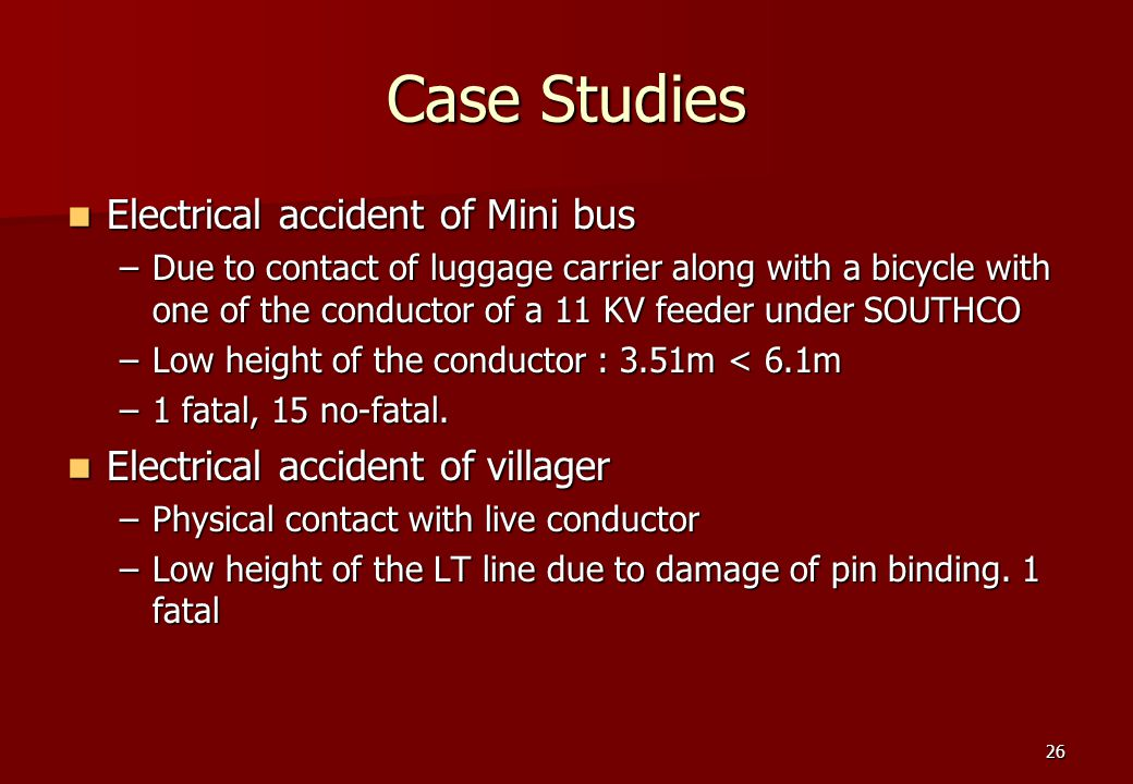 26 Case Studies Electrical accident of Mini bus Electrical accident of Mini bus –Due to contact of luggage carrier along with a bicycle with one of the conductor of a 11 KV feeder under SOUTHCO –Low height of the conductor : 3.51m < 6.1m –1 fatal, 15 no-fatal.