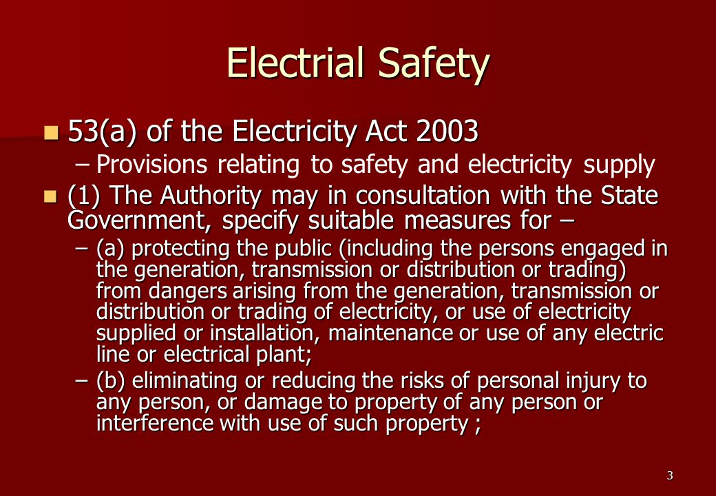 3 Electrial Safety 53(a) of the Electricity Act 2003 53(a) of the Electricity Act 2003 – –Provisions relating to safety and electricity supply (1) The Authority may in consultation with the State Government, specify suitable measures for – (1) The Authority may in consultation with the State Government, specify suitable measures for – –(a) protecting the public (including the persons engaged in the generation, transmission or distribution or trading) from dangers arising from the generation, transmission or distribution or trading of electricity, or use of electricity supplied or installation, maintenance or use of any electric line or electrical plant; –(b) eliminating or reducing the risks of personal injury to any person, or damage to property of any person or interference with use of such property ;