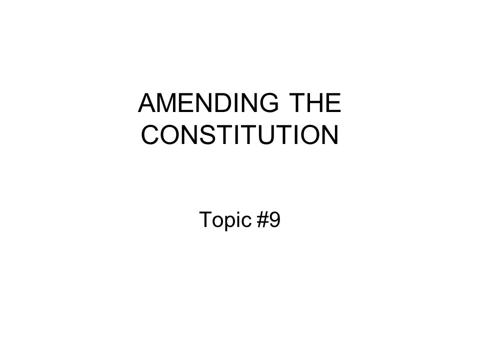 AMENDING THE CONSTITUTION Topic #9