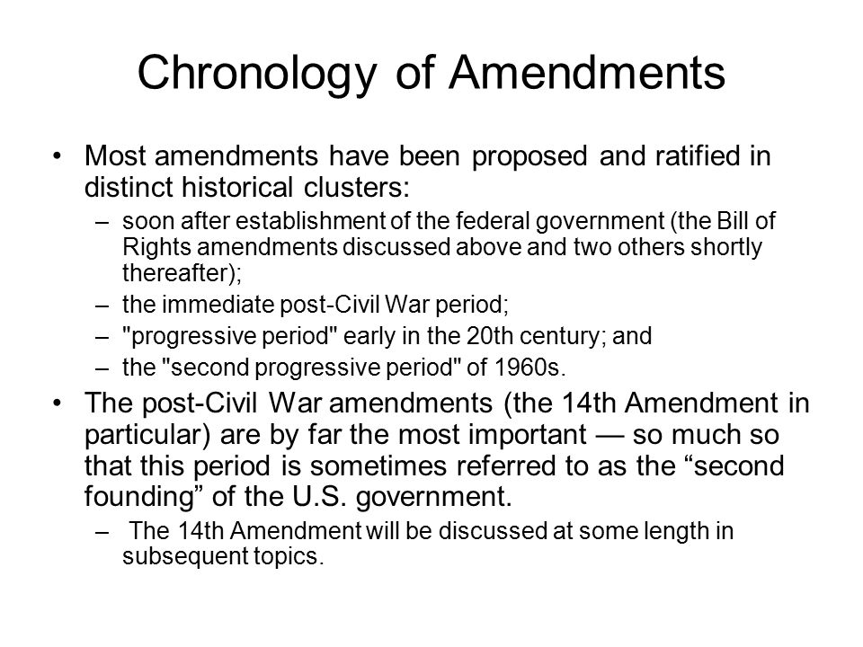 Chronology of Amendments Most amendments have been proposed and ratified in distinct historical clusters: –soon after establishment of the federal government (the Bill of Rights amendments discussed above and two others shortly thereafter); –the immediate post-Civil War period; – progressive period early in the 20th century; and –the second progressive period of 1960s.
