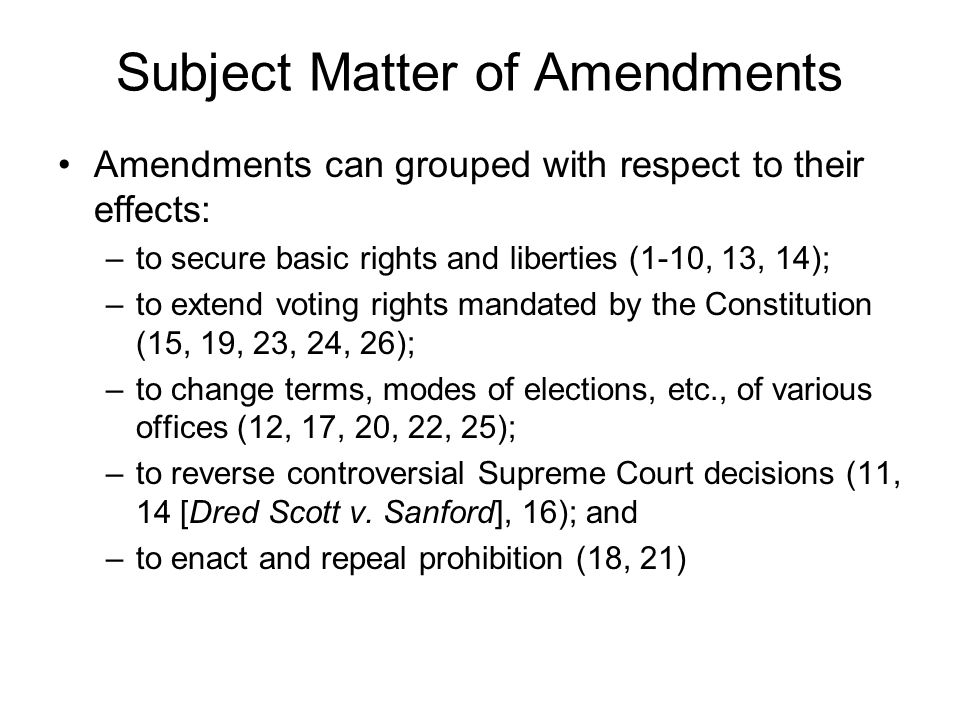 Subject Matter of Amendments Amendments can grouped with respect to their effects: –to secure basic rights and liberties (1-10, 13, 14); –to extend voting rights mandated by the Constitution (15, 19, 23, 24, 26); –to change terms, modes of elections, etc., of various offices (12, 17, 20, 22, 25); –to reverse controversial Supreme Court decisions (11, 14 [Dred Scott v.