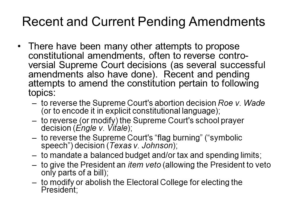 Recent and Current Pending Amendments There have been many other attempts to propose constitutional amendments, often to reverse contro- versial Supreme Court decisions (as several successful amendments also have done).