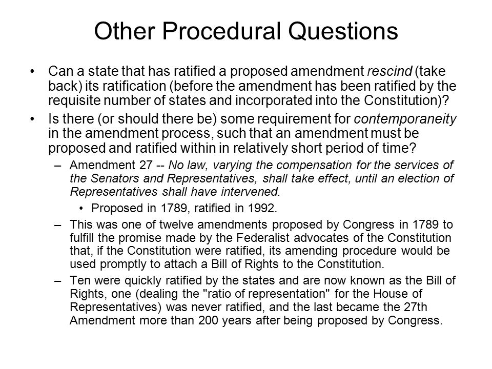 Other Procedural Questions Can a state that has ratified a proposed amendment rescind (take back) its ratification (before the amendment has been ratified by the requisite number of states and incorporated into the Constitution).