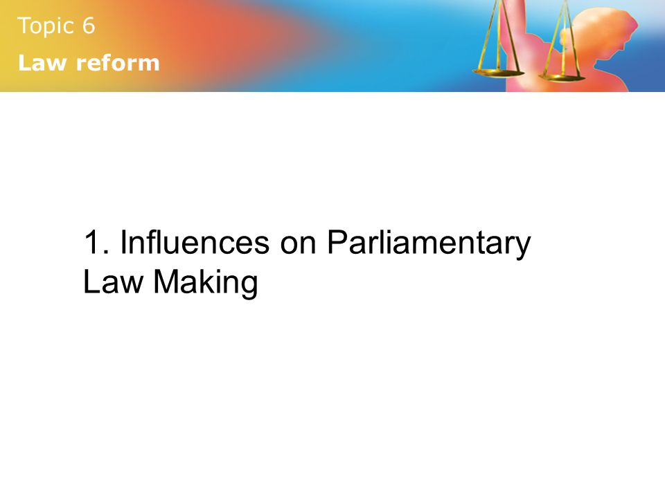 Topic 6 Law reform 1. Influences on Parliamentary Law Making