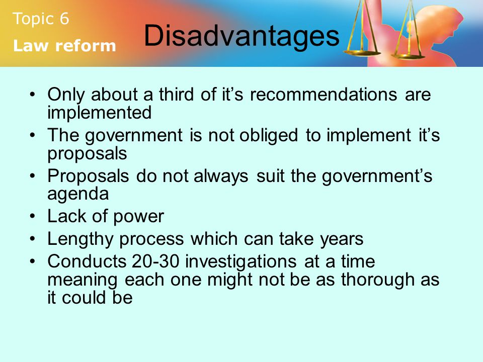 Topic 6 Law reform Disadvantages Only about a third of it's recommendations are implemented The government is not obliged to implement it's proposals