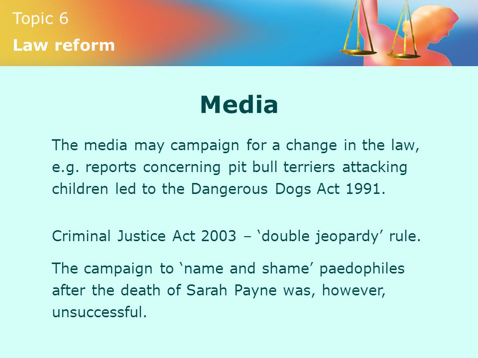 Topic 6 Law reform Media The media may campaign for a change in the law, e.g. reports concerning pit bull terriers attacking children led to the Dange