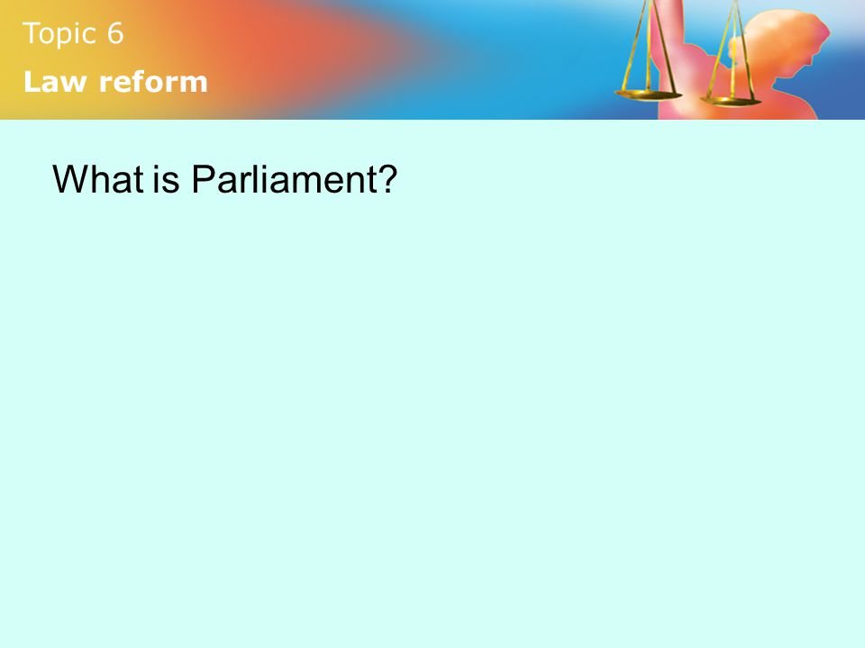 Topic 6 Law reform What is Parliament?