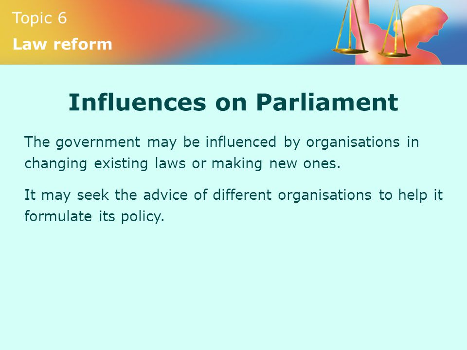 Topic 6 Law reform Influences on Parliament The government may be influenced by organisations in changing existing laws or making new ones. It may see