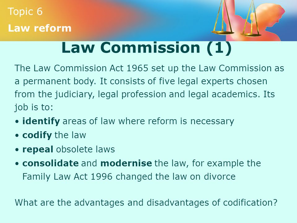 Topic 6 Law reform Law Commission (1) The Law Commission Act 1965 set up the Law Commission as a permanent body. It consists of five legal experts cho
