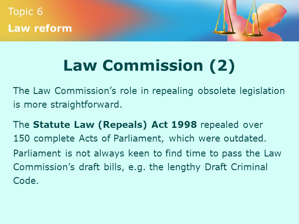 Topic 6 Law reform Law Commission (2) The Law Commission's role in repealing obsolete legislation is more straightforward. The Statute Law (Repeals) A