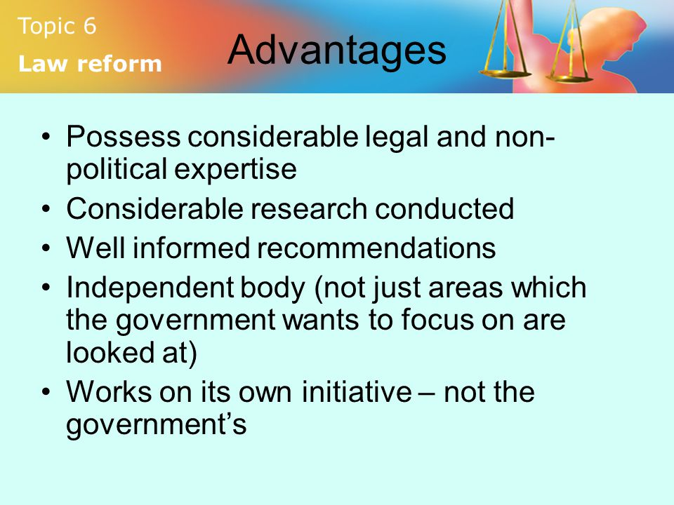 Topic 6 Law reform Advantages Possess considerable legal and non- political expertise Considerable research conducted Well informed recommendations In