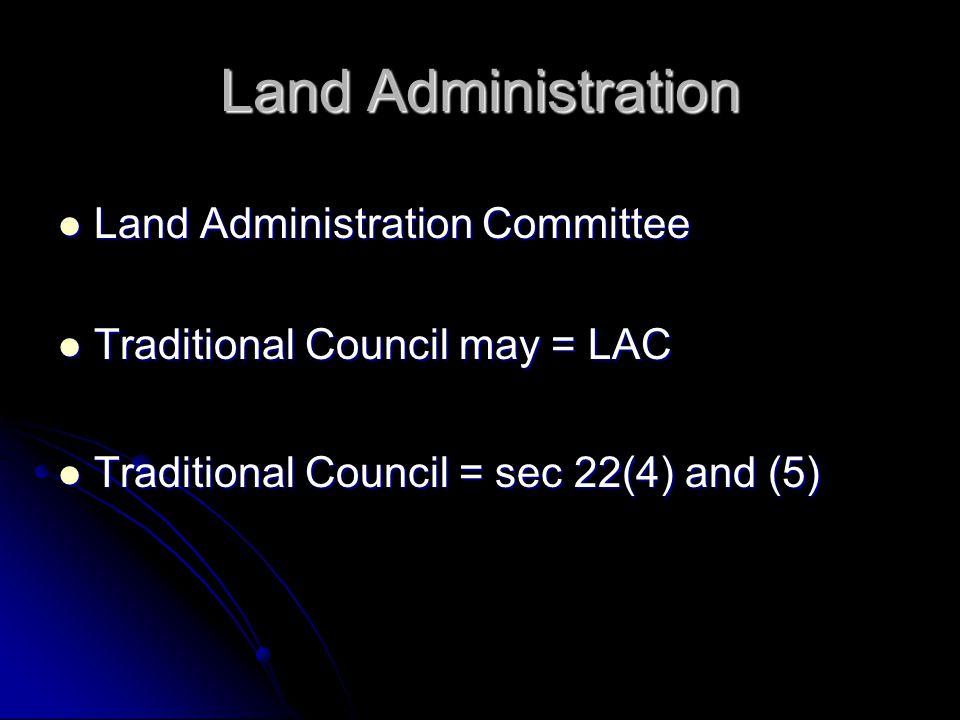 Land Administration Land Administration Committee Land Administration Committee Traditional Council may = LAC Traditional Council may = LAC Traditional Council = sec 22(4) and (5) Traditional Council = sec 22(4) and (5)