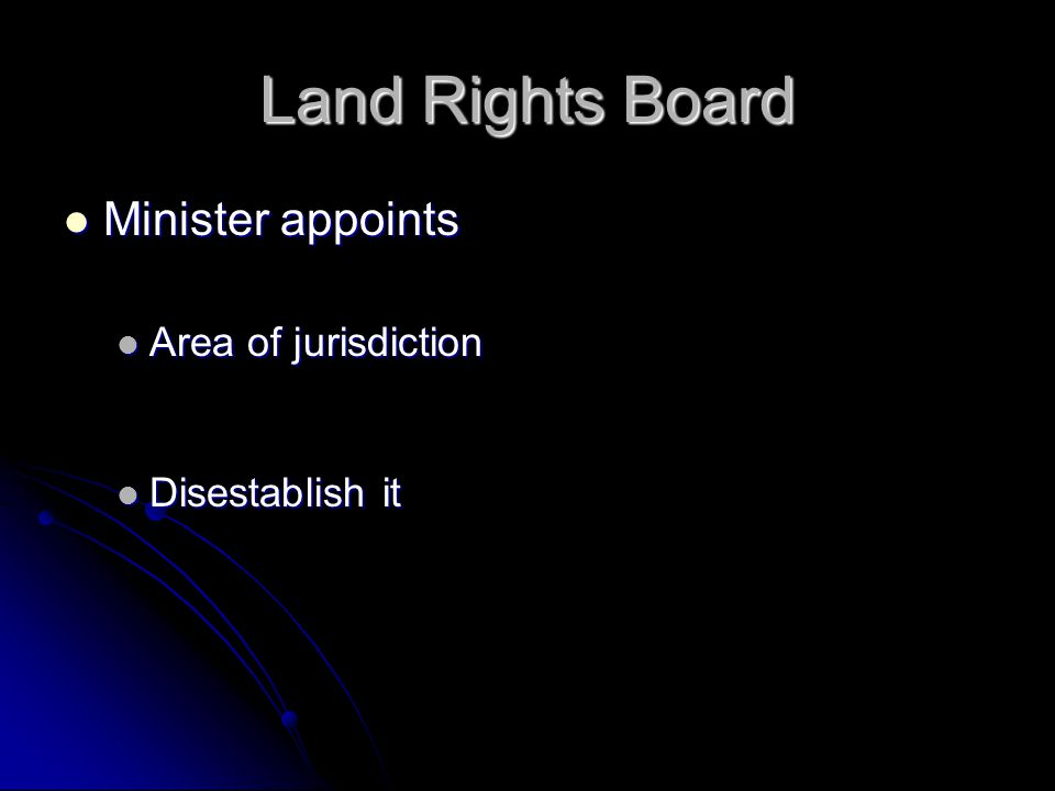 Land Rights Board Minister appoints Minister appoints Area of jurisdiction Area of jurisdiction Disestablish it Disestablish it