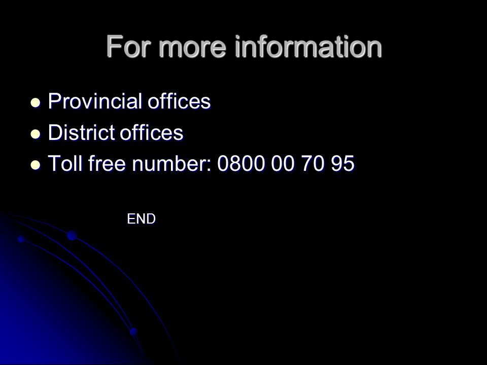 For more information Provincial offices Provincial offices District offices District offices Toll free number: 0800 00 70 95 Toll free number: 0800 00 70 95END