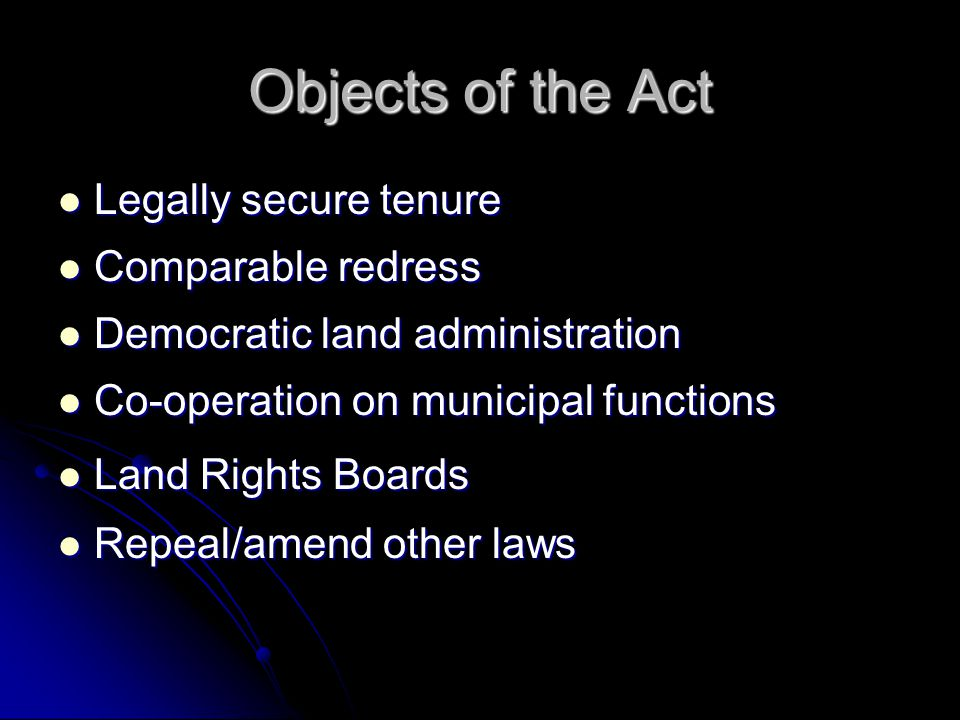 Objects of the Act Legally secure tenure Legally secure tenure Comparable redress Comparable redress Democratic land administration Democratic land administration Co-operation on municipal functions Co-operation on municipal functions Land Rights Boards Land Rights Boards Repeal/amend other laws Repeal/amend other laws