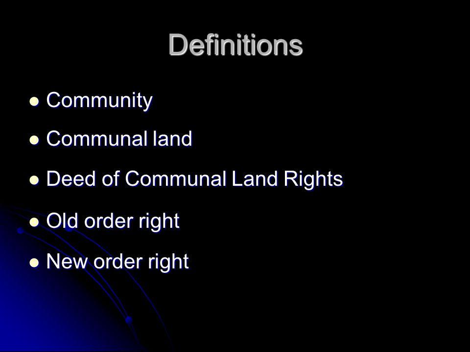 Definitions Community Community Communal land Communal land Deed of Communal Land Rights Deed of Communal Land Rights Old order right Old order right New order right New order right