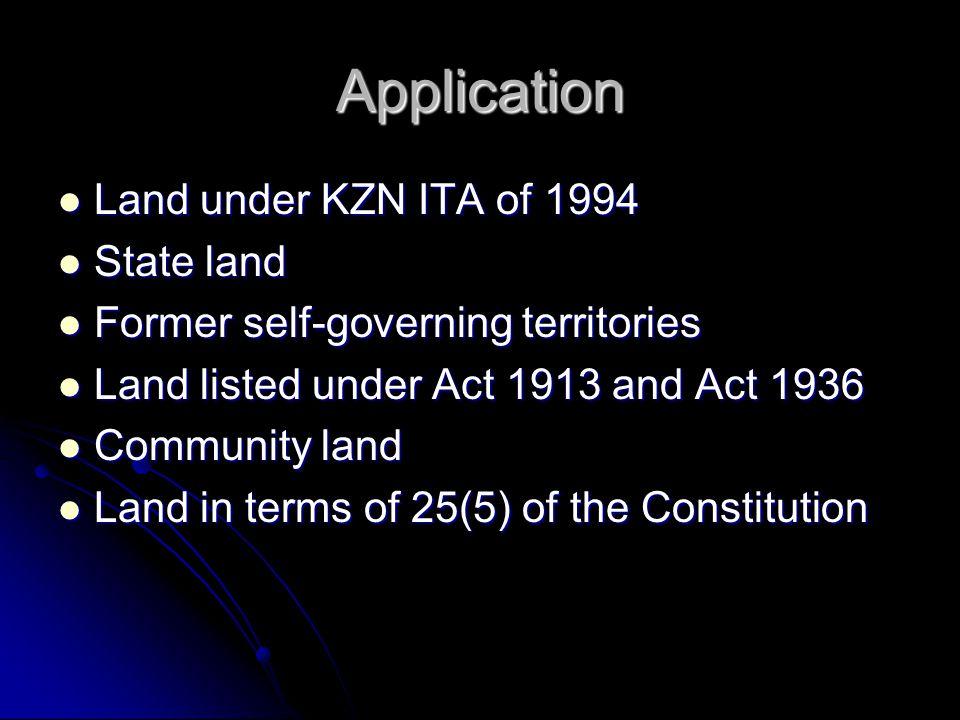 Application Land under KZN ITA of 1994 Land under KZN ITA of 1994 State land State land Former self-governing territories Former self-governing territories Land listed under Act 1913 and Act 1936 Land listed under Act 1913 and Act 1936 Community land Community land Land in terms of 25(5) of the Constitution Land in terms of 25(5) of the Constitution