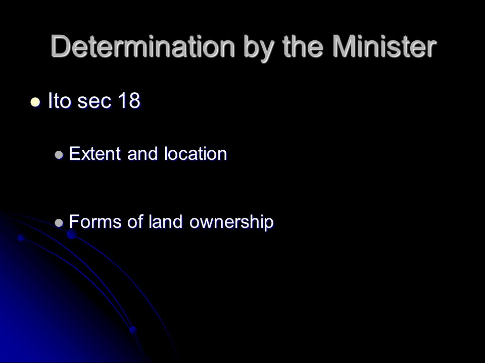Determination by the Minister Ito sec 18 Ito sec 18 Extent and location Extent and location Forms of land ownership Forms of land ownership