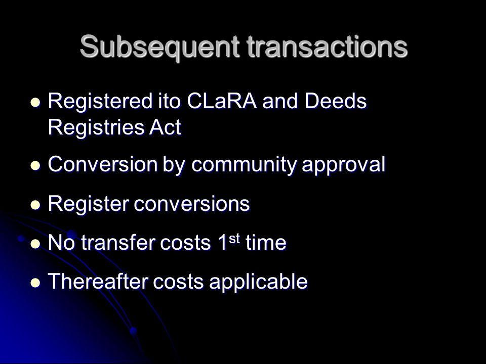 Subsequent transactions Registered ito CLaRA and Deeds Registries Act Registered ito CLaRA and Deeds Registries Act Conversion by community approval Conversion by community approval Register conversions Register conversions No transfer costs 1 st time No transfer costs 1 st time Thereafter costs applicable Thereafter costs applicable