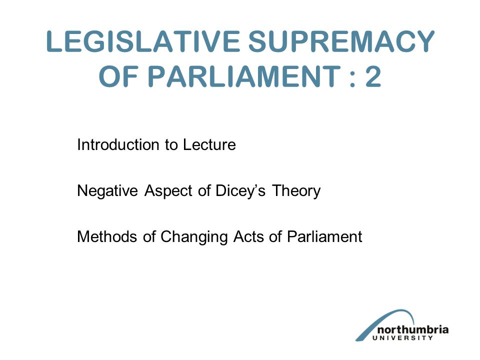 LEGISLATIVE SUPREMACY OF PARLIAMENT : 2 Introduction to Lecture Negative Aspect of Dicey's Theory Methods of Changing Acts of Parliament