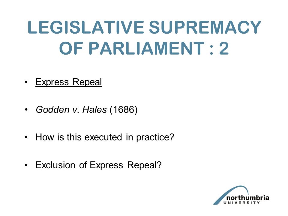 LEGISLATIVE SUPREMACY OF PARLIAMENT : 2 Express Repeal Godden v. Hales (1686) How is this executed in practice? Exclusion of Express Repeal?