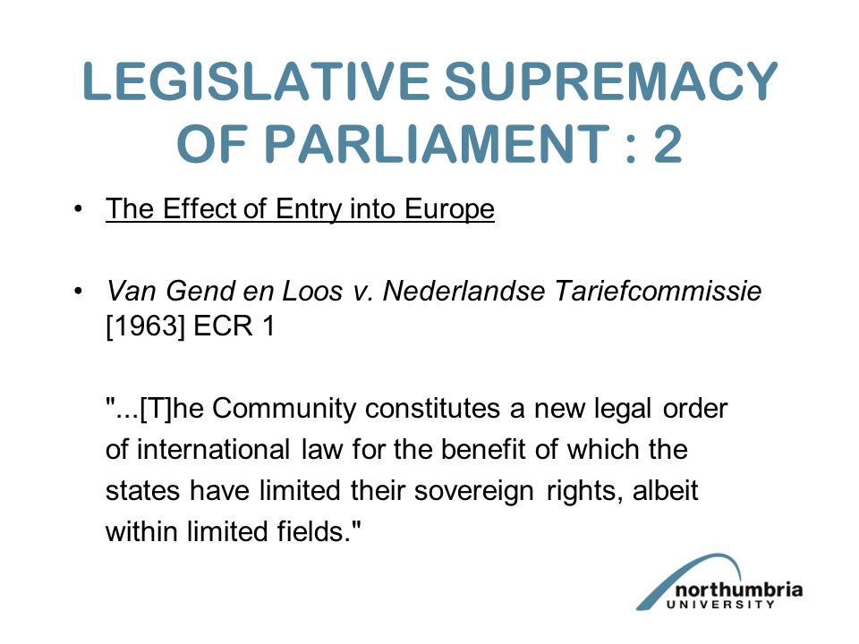 LEGISLATIVE SUPREMACY OF PARLIAMENT : 2 The Effect of Entry into Europe Van Gend en Loos v.