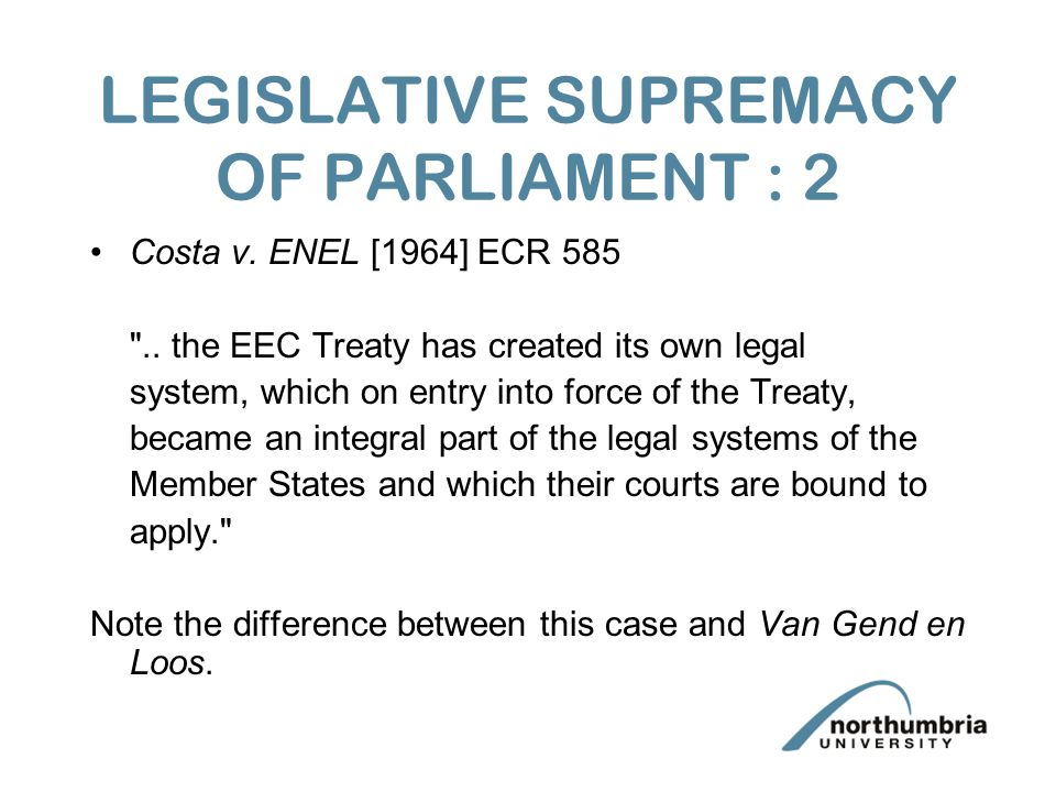 LEGISLATIVE SUPREMACY OF PARLIAMENT : 2 Costa v. ENEL [1964] ECR 585 ..