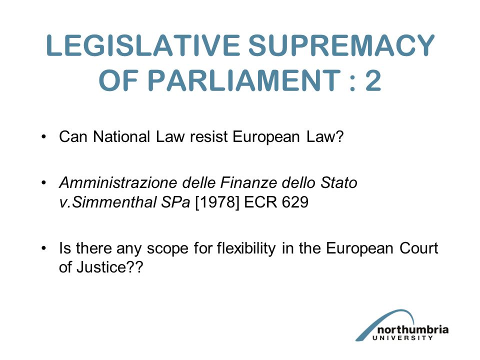 LEGISLATIVE SUPREMACY OF PARLIAMENT : 2 Can National Law resist European Law.