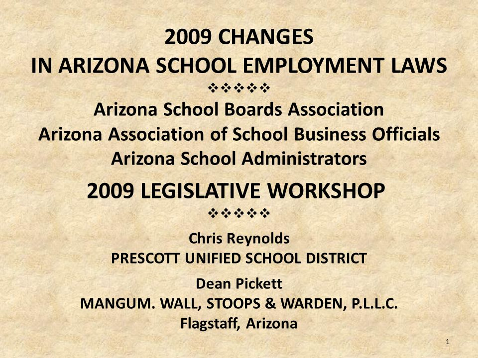 2009 CHANGES IN ARIZONA SCHOOL EMPLOYMENT LAWS  Arizona School Boards Association Arizona Association of School Business Officials Arizona School Administrators 2009 LEGISLATIVE WORKSHOP  Chris Reynolds PRESCOTT UNIFIED SCHOOL DISTRICT Dean Pickett MANGUM.