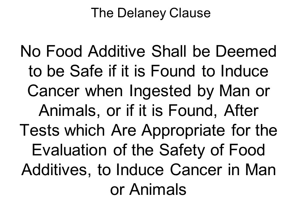 The Delaney Clause No Food Additive Shall be Deemed to be Safe if it is Found to Induce Cancer when Ingested by Man or Animals, or if it is Found, After Tests which Are Appropriate for the Evaluation of the Safety of Food Additives, to Induce Cancer in Man or Animals