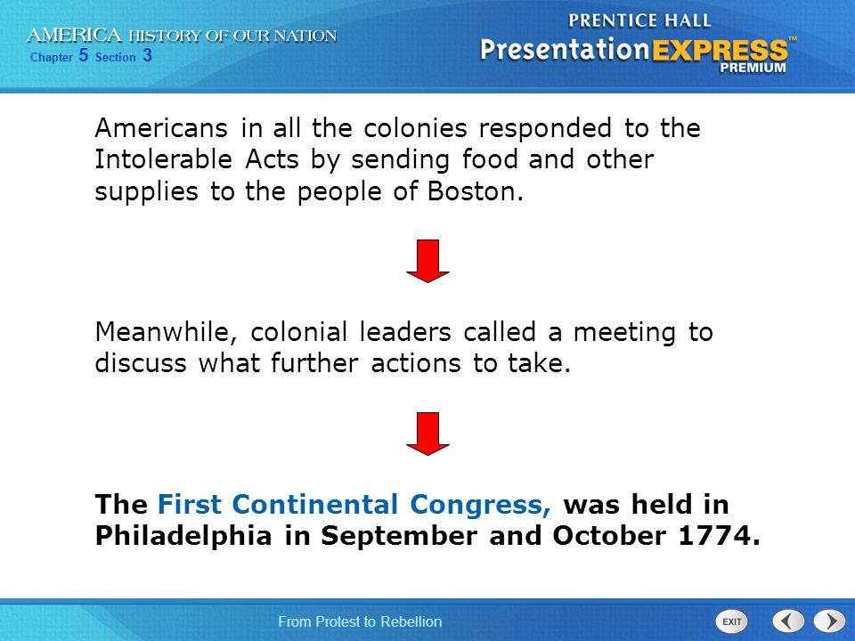Chapter 5 Section 3 From Protest to Rebellion First Continental Congress Demanded the repeal of the Intolerable Acts Declared the colonies had a right to tax and govern themselves Called for the training of militias Called for a new boycott of British goods