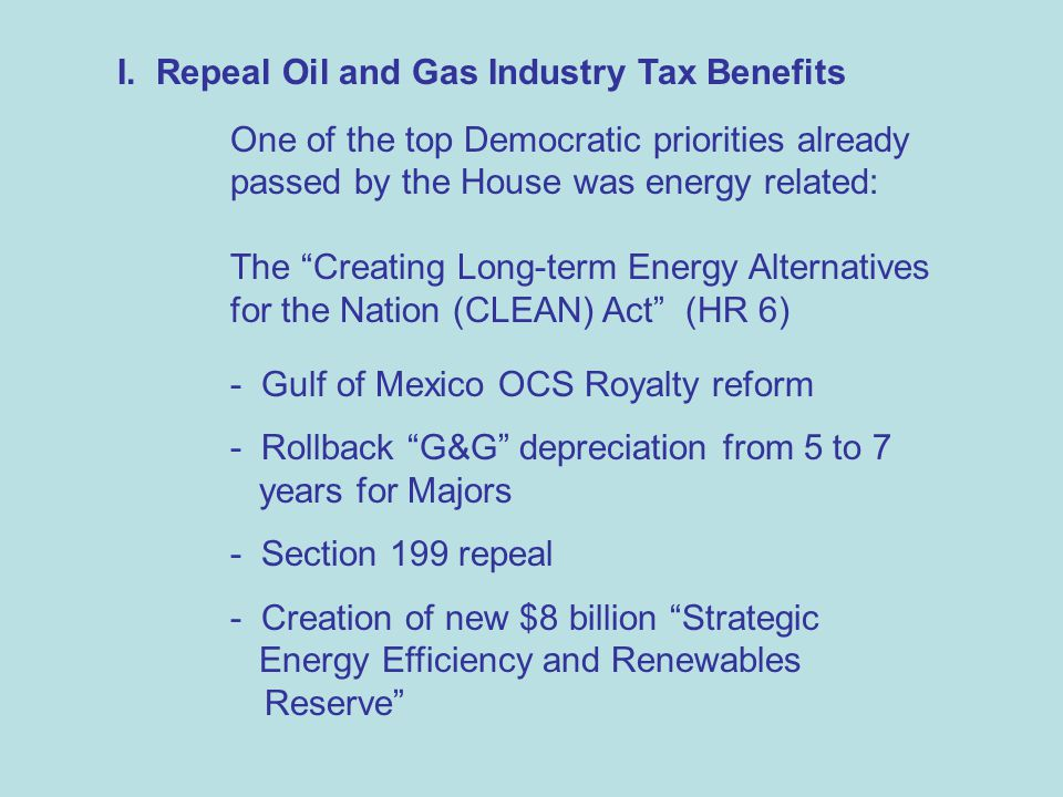 """I. Repeal Oil and Gas Industry Tax Benefits One of the top Democratic priorities already passed by the House was energy related: The """"Creating Long-te"""