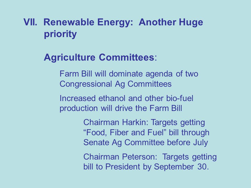 VII. Renewable Energy: Another Huge priority Agriculture Committees: Farm Bill will dominate agenda of two Congressional Ag Committees Increased ethan