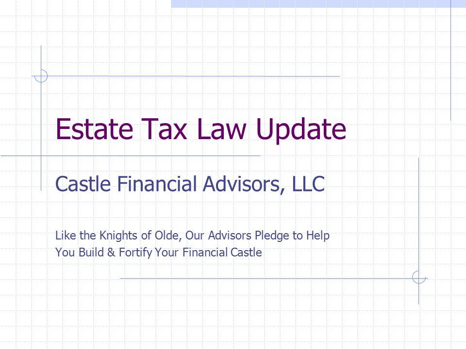 Estate Tax Law Update Castle Financial Advisors, LLC Like the Knights of Olde, Our Advisors Pledge to Help You Build & Fortify Your Financial Castle