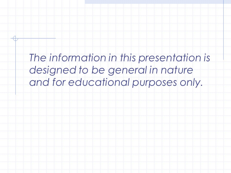 The information in this presentation is designed to be general in nature and for educational purposes only.