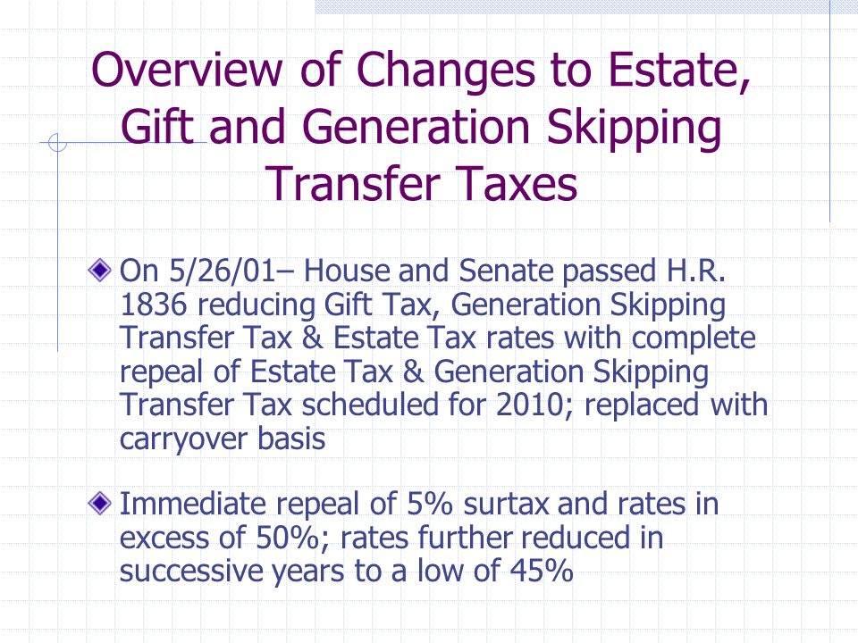 Overview of Changes to Estate, Gift and Generation Skipping Transfer Taxes On 5/26/01– House and Senate passed H.R.