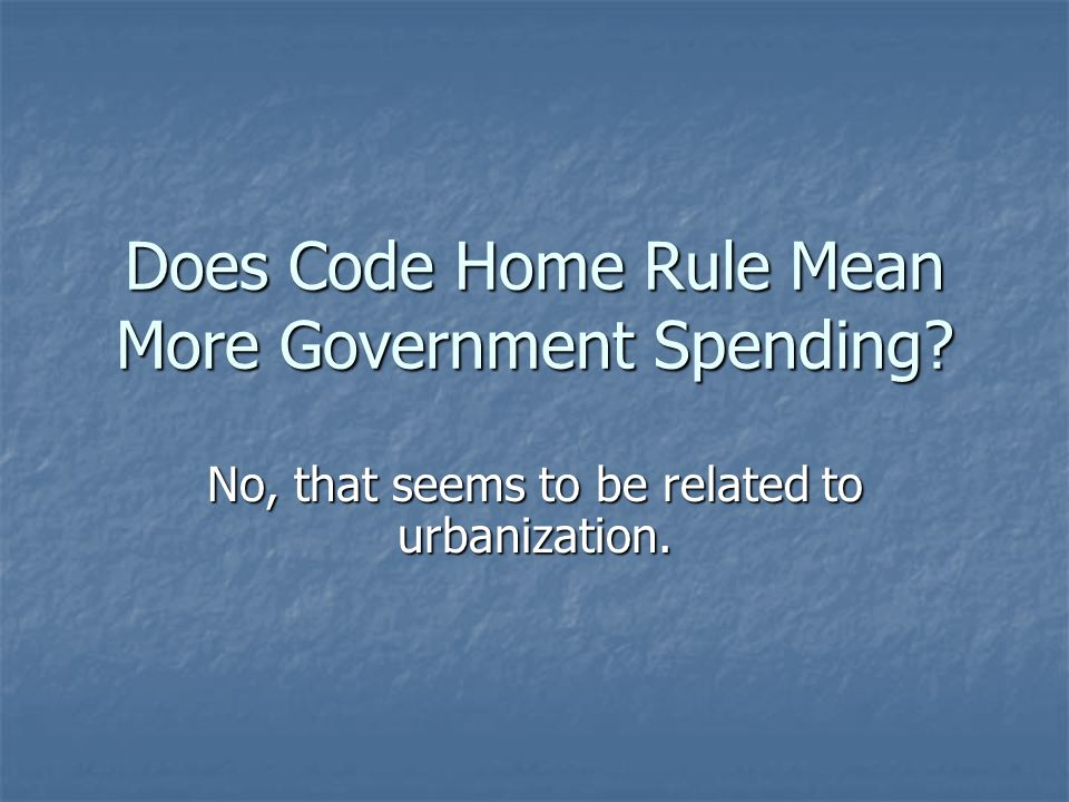 Does Code Home Rule Mean More Government Spending No, that seems to be related to urbanization.