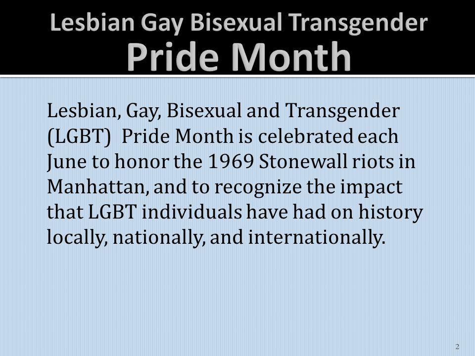 Lesbian, Gay, Bisexual and Transgender (LGBT) Pride Month is celebrated each June to honor the 1969 Stonewall riots in Manhattan, and to recognize the impact that LGBT individuals have had on history locally, nationally, and internationally.