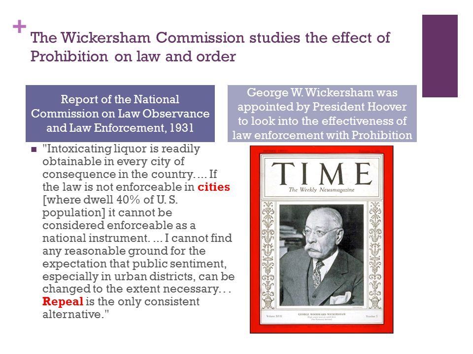 + The Wickersham Commission studies the effect of Prohibition on law and order Intoxicating liquor is readily obtainable in every city of consequence in the country....