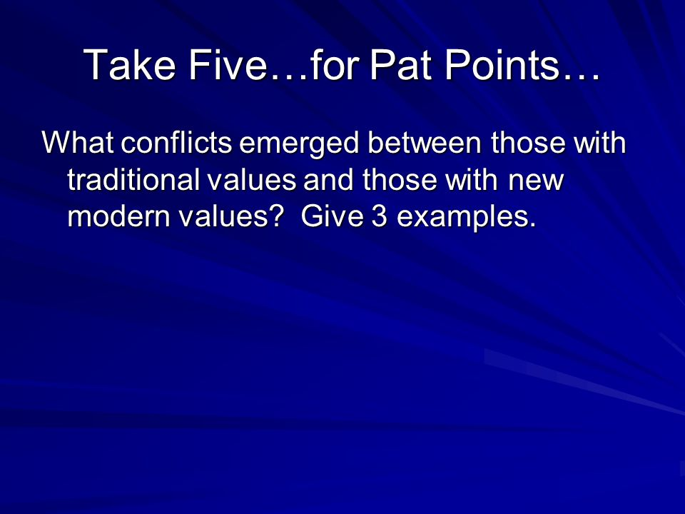 Take Five…for Pat Points… What conflicts emerged between those with traditional values and those with new modern values? Give 3 examples.