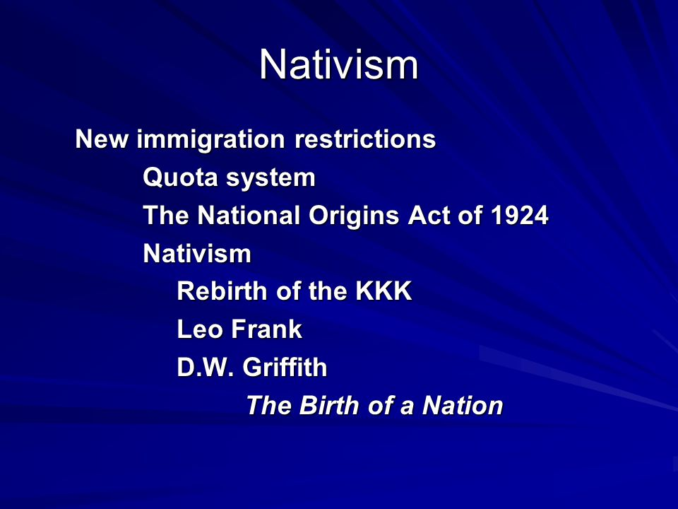 Nativism New immigration restrictions Quota system The National Origins Act of 1924 Nativism Rebirth of the KKK Leo Frank D.W. Griffith The Birth of a