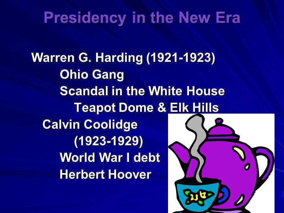 Presidency in the New Era Warren G. Harding (1921-1923) Ohio Gang Scandal in the White House Teapot Dome & Elk Hills Calvin Coolidge (1923-1929) World