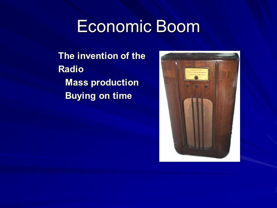 Economic Boom The invention of the Radio Mass production Buying on time
