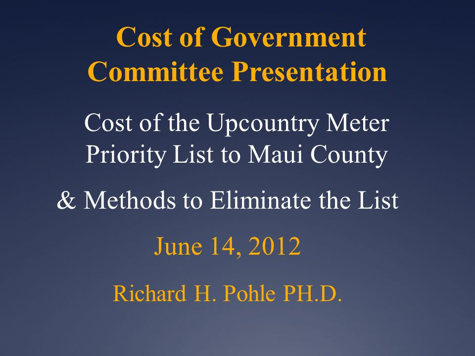 Cost of Government Committee Presentation Cost of the Upcountry Meter Priority List to Maui County & Methods to Eliminate the List June 14, 2012 Richard H.