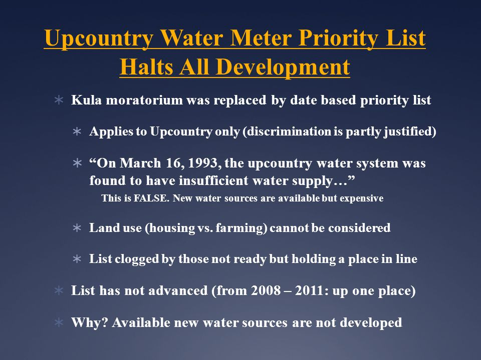 Upcountry Water Meter Priority List Halts All Development  Kula moratorium was replaced by date based priority list  Applies to Upcountry only (discrimination is partly justified)  On March 16, 1993, the upcountry water system was found to have insufficient water supply… This is FALSE.