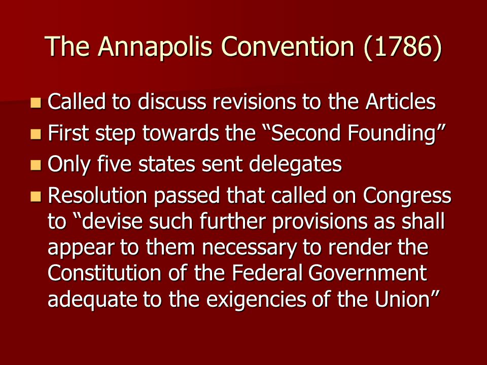 The Annapolis Convention (1786) Called to discuss revisions to the Articles Called to discuss revisions to the Articles First step towards the Second Founding First step towards the Second Founding Only five states sent delegates Only five states sent delegates Resolution passed that called on Congress to devise such further provisions as shall appear to them necessary to render the Constitution of the Federal Government adequate to the exigencies of the Union Resolution passed that called on Congress to devise such further provisions as shall appear to them necessary to render the Constitution of the Federal Government adequate to the exigencies of the Union