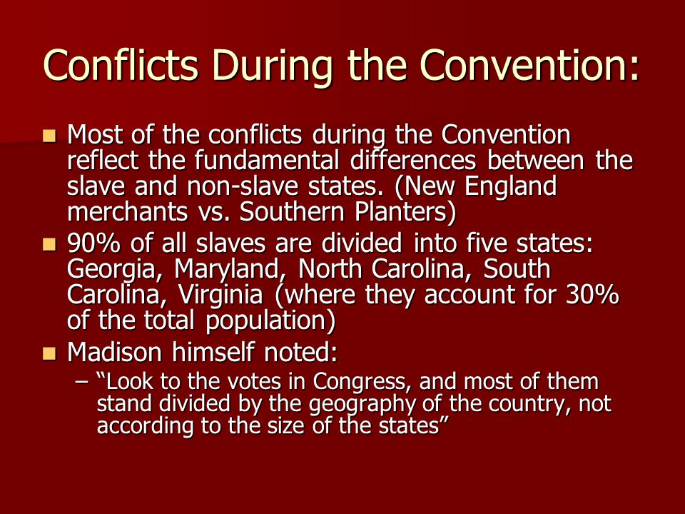 Conflicts During the Convention: Most of the conflicts during the Convention reflect the fundamental differences between the slave and non-slave states.