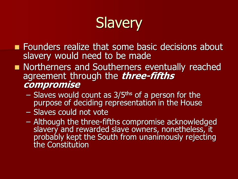 Slavery Founders realize that some basic decisions about slavery would need to be made Founders realize that some basic decisions about slavery would need to be made Northerners and Southerners eventually reached agreement through the three-fifths compromise Northerners and Southerners eventually reached agreement through the three-fifths compromise –Slaves would count as 3/5 ths of a person for the purpose of deciding representation in the House –Slaves could not vote –Although the three-fifths compromise acknowledged slavery and rewarded slave owners, nonetheless, it probably kept the South from unanimously rejecting the Constitution