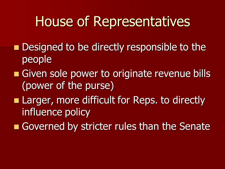 House of Representatives Designed to be directly responsible to the people Designed to be directly responsible to the people Given sole power to originate revenue bills (power of the purse) Given sole power to originate revenue bills (power of the purse) Larger, more difficult for Reps.