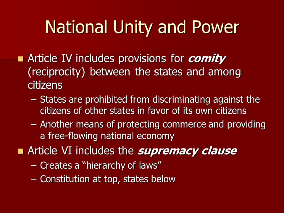 National Unity and Power Article IV includes provisions for comity (reciprocity) between the states and among citizens Article IV includes provisions for comity (reciprocity) between the states and among citizens –States are prohibited from discriminating against the citizens of other states in favor of its own citizens –Another means of protecting commerce and providing a free-flowing national economy Article VI includes the supremacy clause Article VI includes the supremacy clause –Creates a hierarchy of laws –Constitution at top, states below